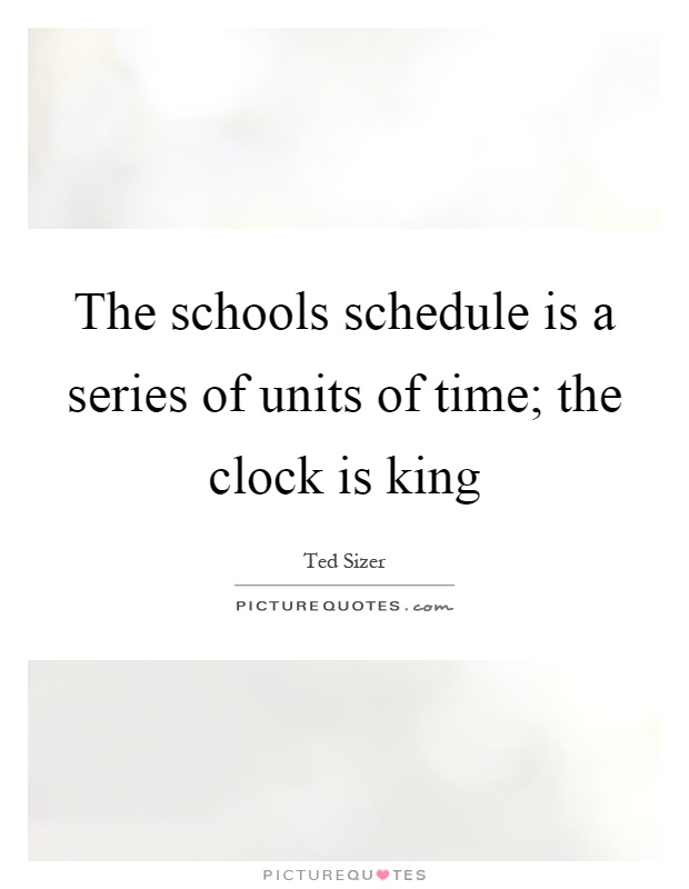 The schools schedule is a series of units of time; the clock is king Picture Quote #1