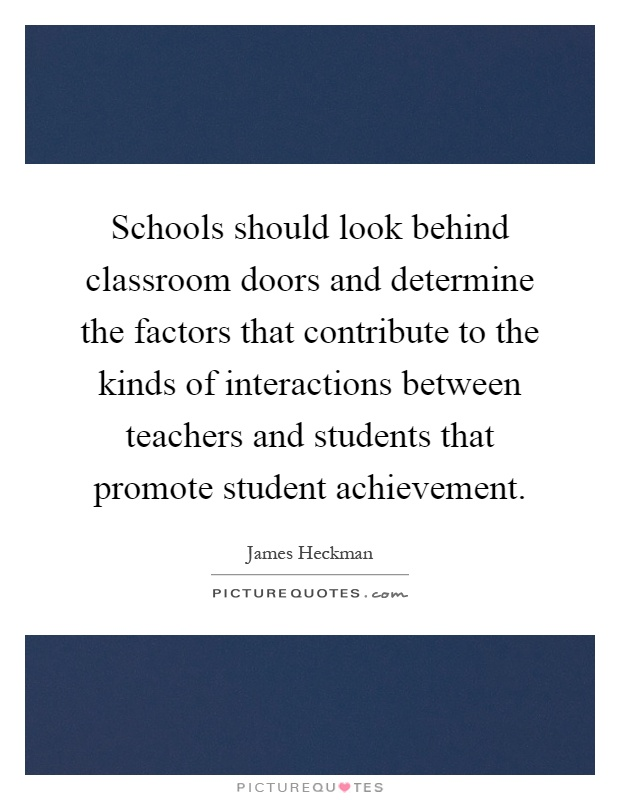 Schools should look behind classroom doors and determine the factors that contribute to the kinds of interactions between teachers and students that promote student achievement Picture Quote #1