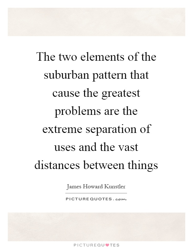 The two elements of the suburban pattern that cause the greatest problems are the extreme separation of uses and the vast distances between things Picture Quote #1