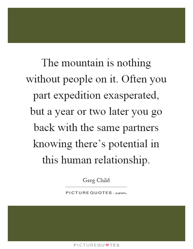 The mountain is nothing without people on it. Often you part expedition exasperated, but a year or two later you go back with the same partners knowing there's potential in this human relationship Picture Quote #1