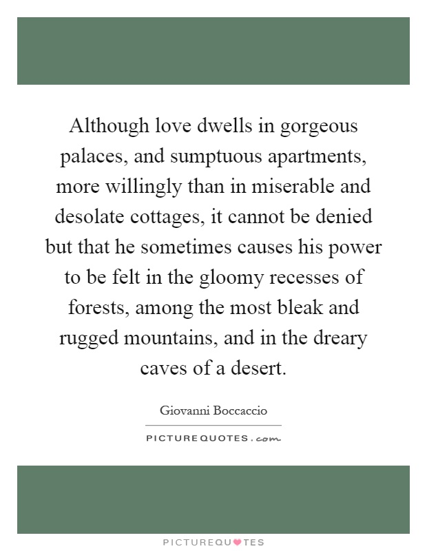 Although love dwells in gorgeous palaces, and sumptuous apartments, more willingly than in miserable and desolate cottages, it cannot be denied but that he sometimes causes his power to be felt in the gloomy recesses of forests, among the most bleak and rugged mountains, and in the dreary caves of a desert Picture Quote #1