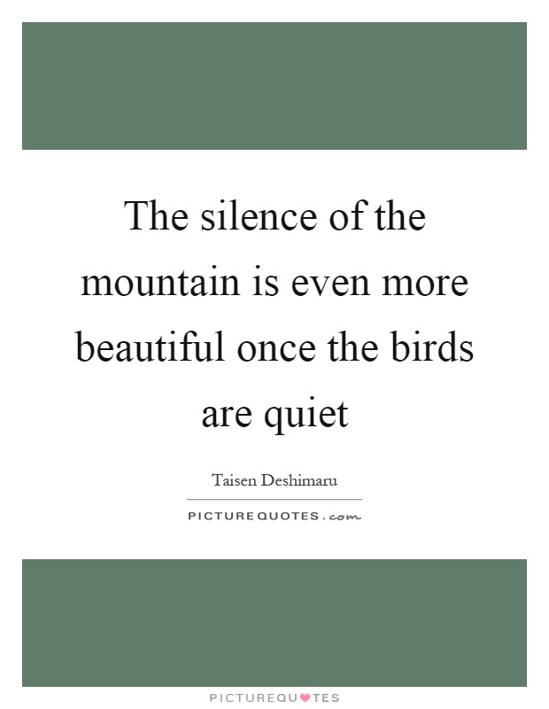 The silence of the mountain is even more beautiful once the birds are quiet Picture Quote #1