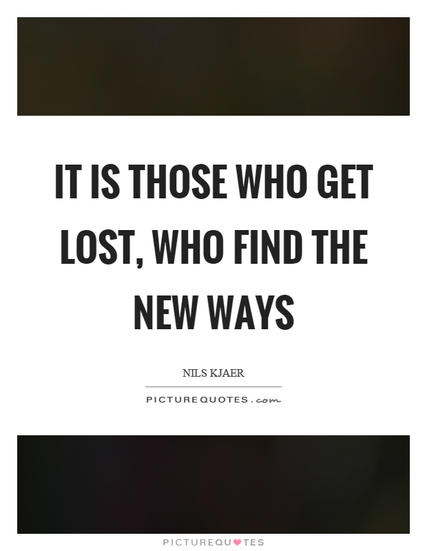 It is those who get lost, who find the new ways Picture Quote #1