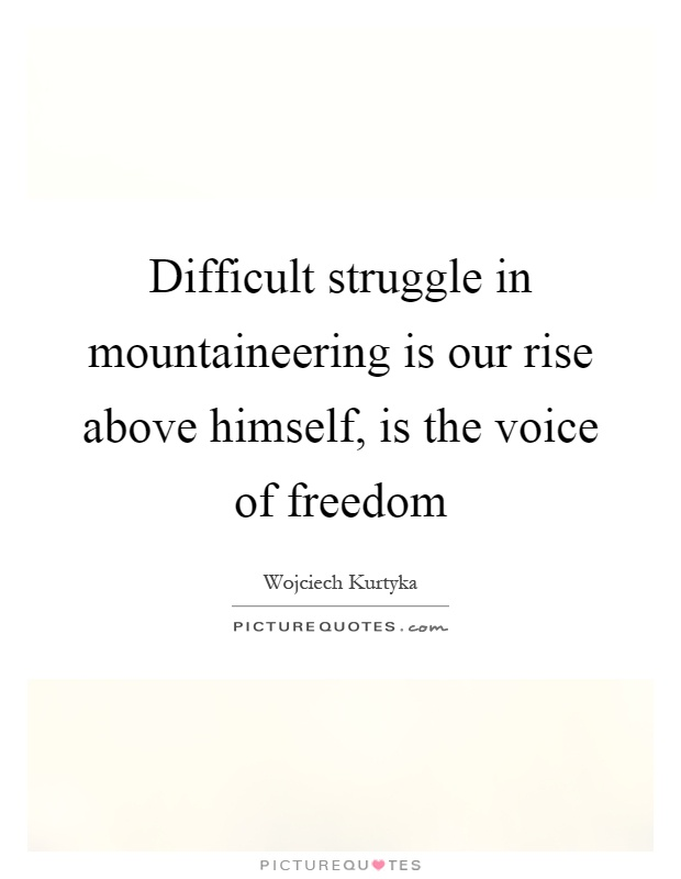 Difficult struggle in mountaineering is our rise above himself, is the voice of freedom Picture Quote #1