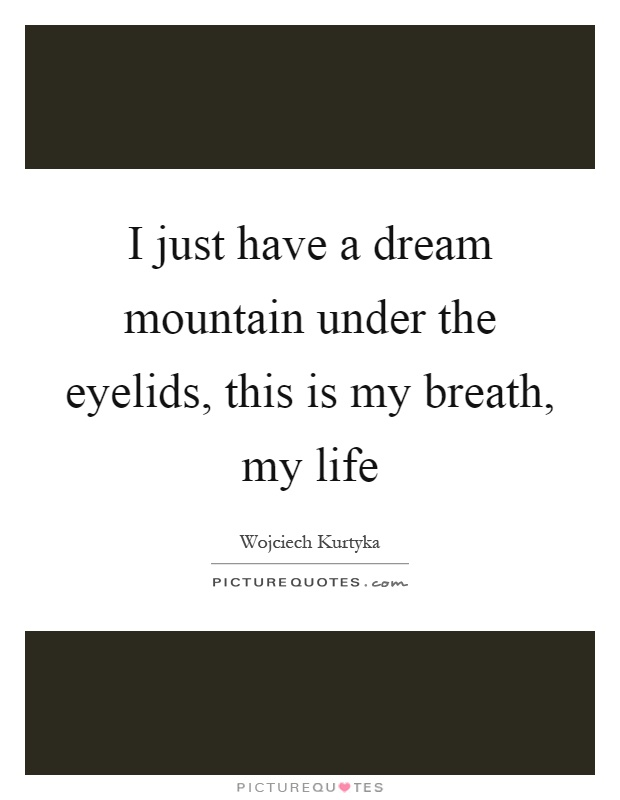 I just have a dream mountain under the eyelids, this is my breath, my life Picture Quote #1