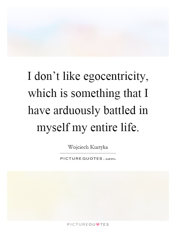 I don't like egocentricity, which is something that I have arduously battled in myself my entire life Picture Quote #1