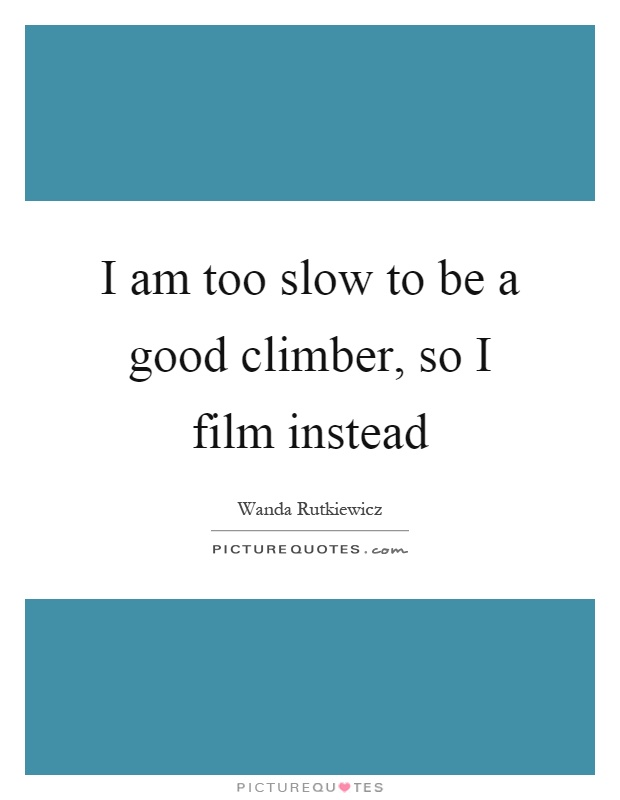 I am too slow to be a good climber, so I film instead Picture Quote #1