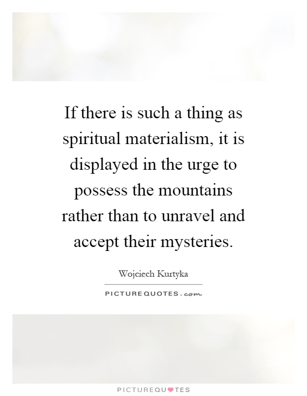 If there is such a thing as spiritual materialism, it is displayed in the urge to possess the mountains rather than to unravel and accept their mysteries Picture Quote #1