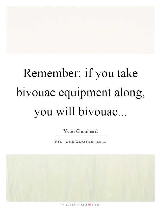 Remember: if you take bivouac equipment along, you will bivouac Picture Quote #1