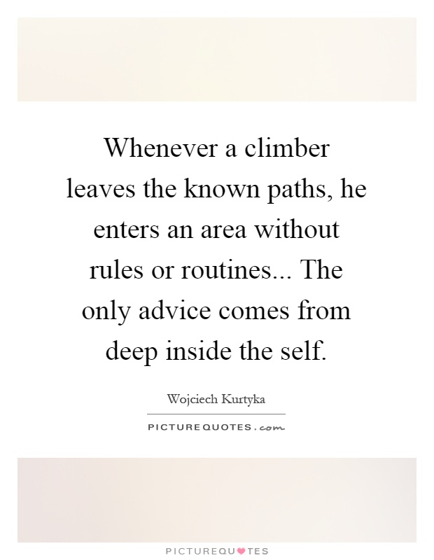 Whenever a climber leaves the known paths, he enters an area without rules or routines... The only advice comes from deep inside the self Picture Quote #1