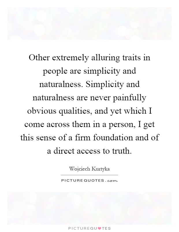 Other extremely alluring traits in people are simplicity and naturalness. Simplicity and naturalness are never painfully obvious qualities, and yet which I come across them in a person, I get this sense of a firm foundation and of a direct access to truth Picture Quote #1