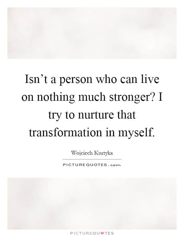 Isn't a person who can live on nothing much stronger? I try to nurture that transformation in myself Picture Quote #1