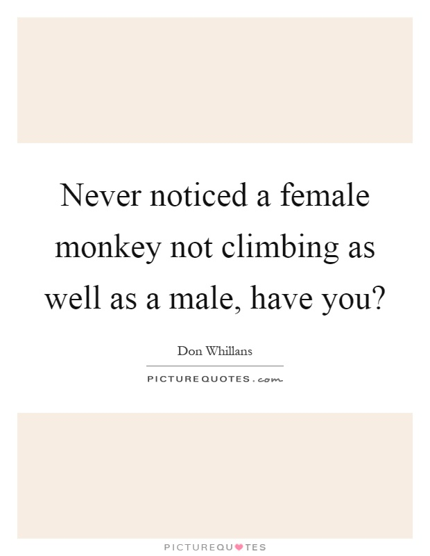 Never noticed a female monkey not climbing as well as a male, have you? Picture Quote #1