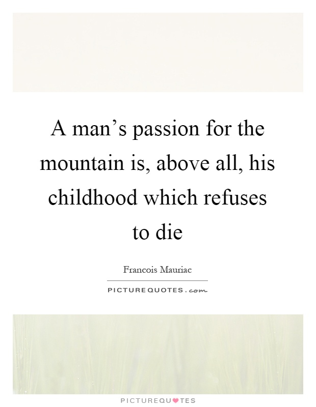 A man's passion for the mountain is, above all, his childhood which refuses to die Picture Quote #1