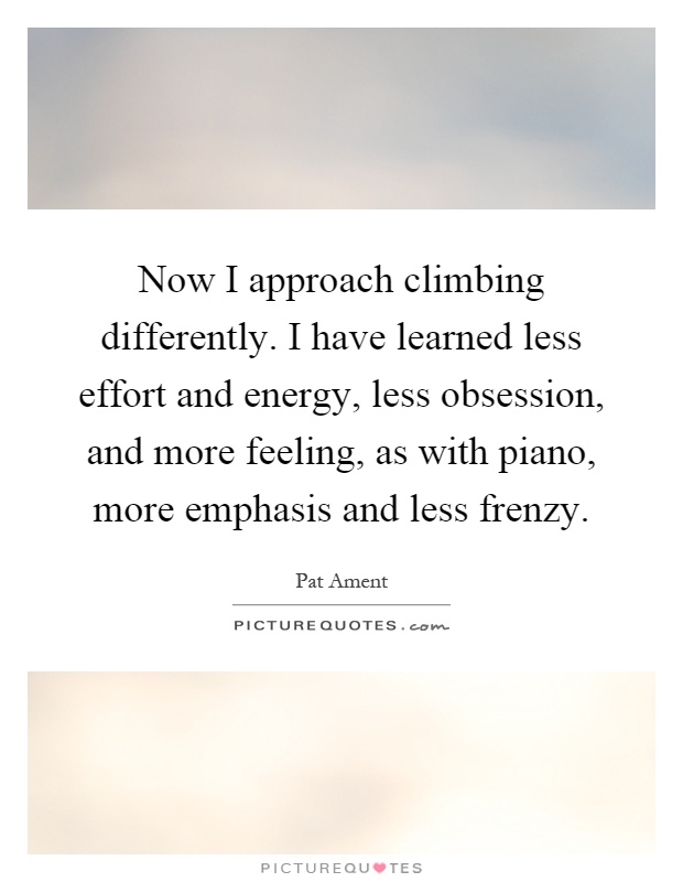 Now I approach climbing differently. I have learned less effort and energy, less obsession, and more feeling, as with piano, more emphasis and less frenzy Picture Quote #1