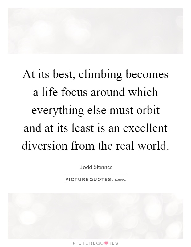 At its best, climbing becomes a life focus around which everything else must orbit and at its least is an excellent diversion from the real world Picture Quote #1