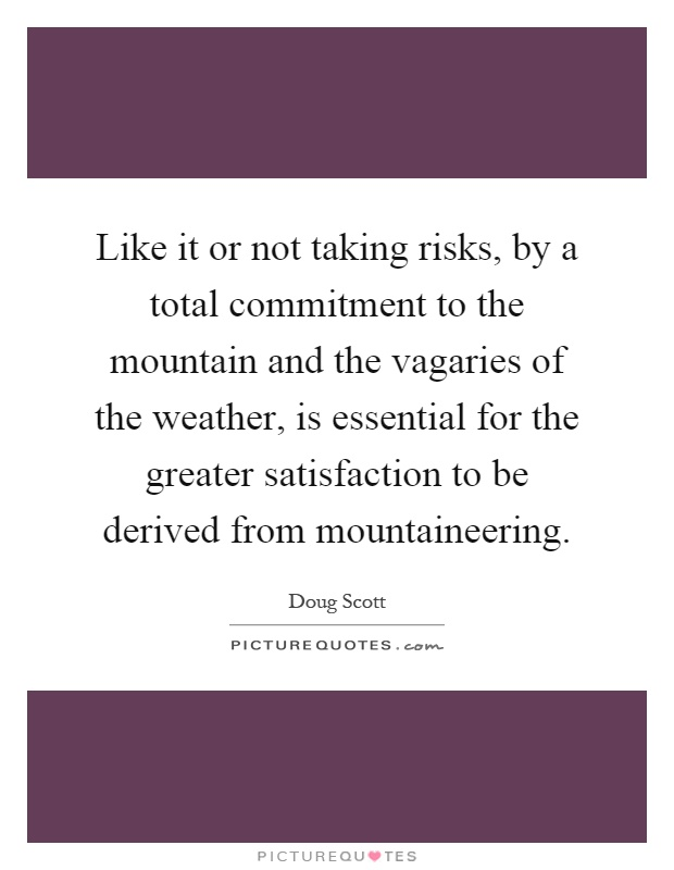 Like it or not taking risks, by a total commitment to the mountain and the vagaries of the weather, is essential for the greater satisfaction to be derived from mountaineering Picture Quote #1
