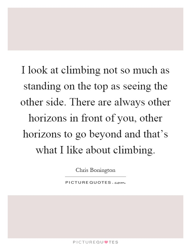 I look at climbing not so much as standing on the top as seeing the other side. There are always other horizons in front of you, other horizons to go beyond and that's what I like about climbing Picture Quote #1