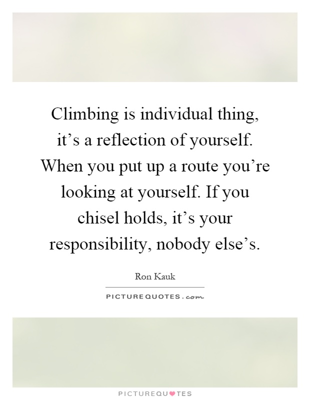 Climbing is individual thing, it's a reflection of yourself. When you put up a route you're looking at yourself. If you chisel holds, it's your responsibility, nobody else's Picture Quote #1