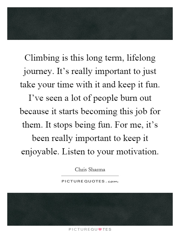 Climbing is this long term, lifelong journey. It's really important to just take your time with it and keep it fun. I've seen a lot of people burn out because it starts becoming this job for them. It stops being fun. For me, it's been really important to keep it enjoyable. Listen to your motivation Picture Quote #1