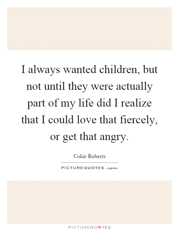 I always wanted children, but not until they were actually part of my life did I realize that I could love that fiercely, or get that angry Picture Quote #1