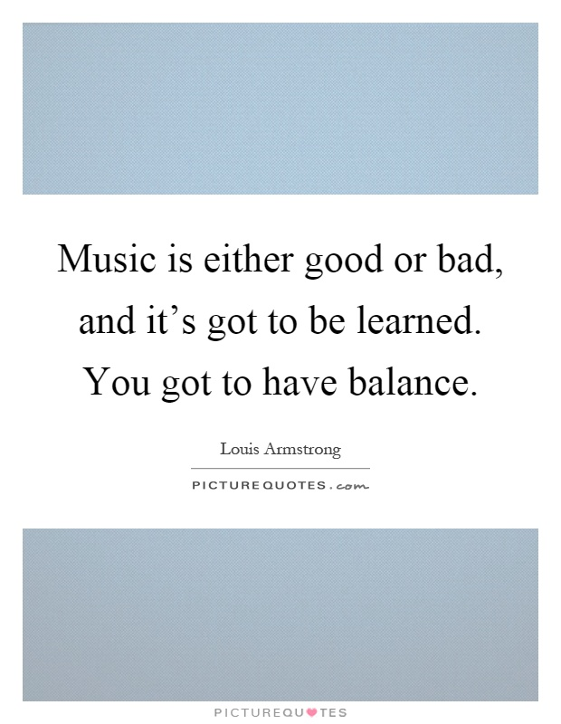 Music is either good or bad, and it's got to be learned. You got to have balance Picture Quote #1