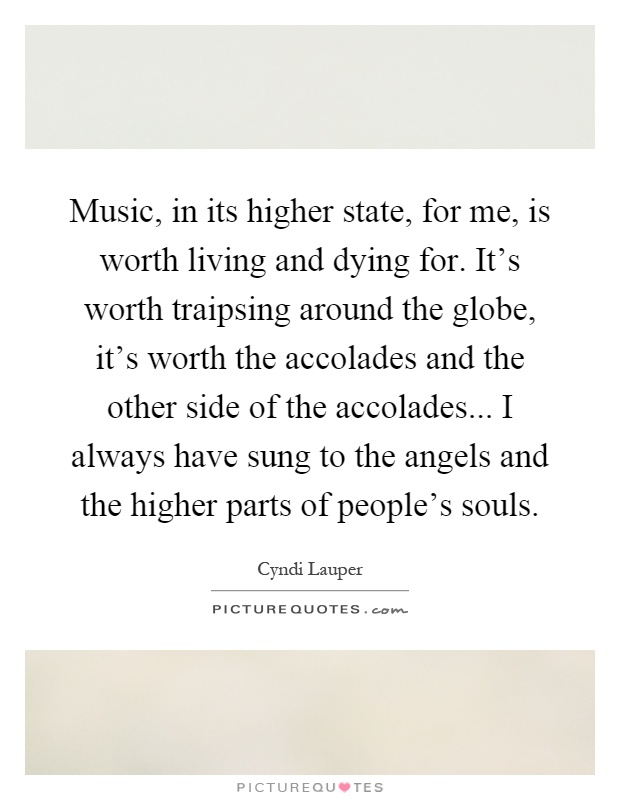 Music, in its higher state, for me, is worth living and dying for. It's worth traipsing around the globe, it's worth the accolades and the other side of the accolades... I always have sung to the angels and the higher parts of people's souls Picture Quote #1