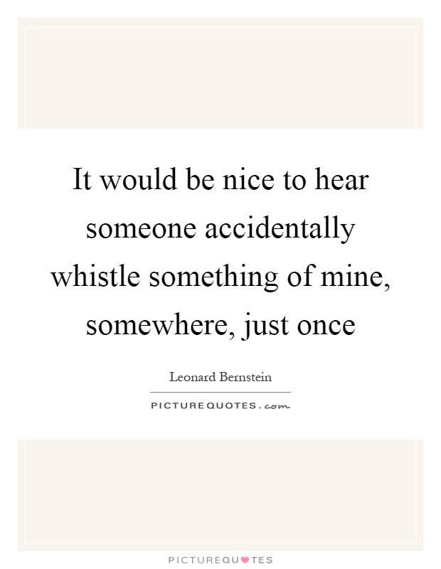It would be nice to hear someone accidentally whistle something of mine, somewhere, just once Picture Quote #1