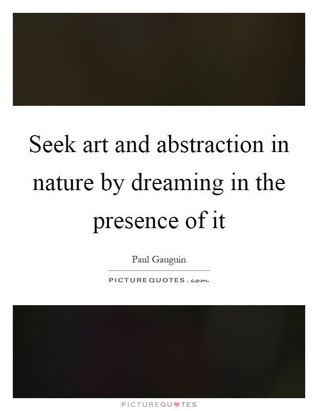Seek art and abstraction in nature by dreaming in the presence of it Picture Quote #1