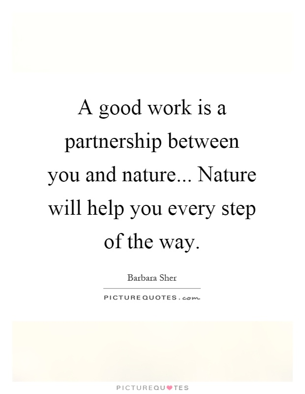 A good work is a partnership between you and nature... Nature will help you every step of the way Picture Quote #1