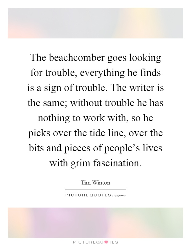 The beachcomber goes looking for trouble, everything he finds is a sign of trouble. The writer is the same; without trouble he has nothing to work with, so he picks over the tide line, over the bits and pieces of people's lives with grim fascination Picture Quote #1