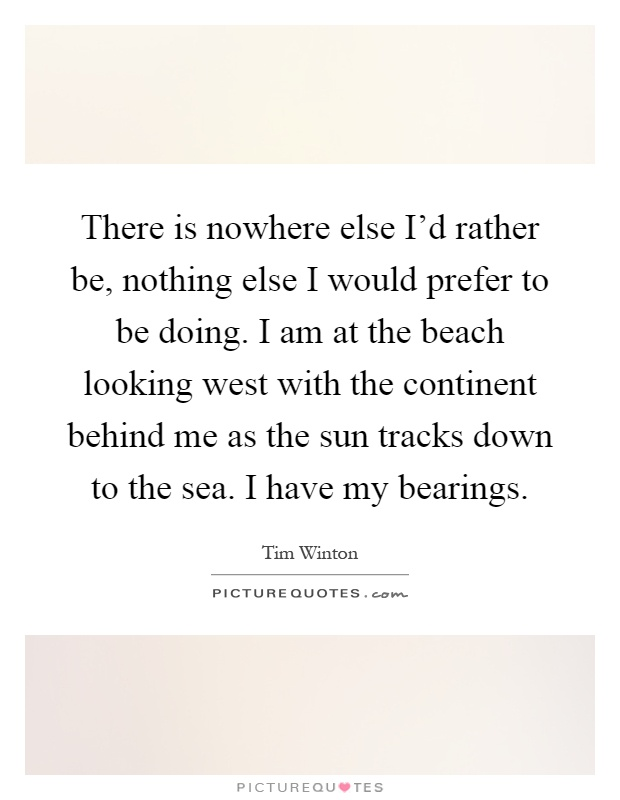 There is nowhere else I'd rather be, nothing else I would prefer to be doing. I am at the beach looking west with the continent behind me as the sun tracks down to the sea. I have my bearings Picture Quote #1