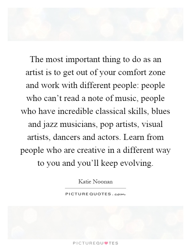 The most important thing to do as an artist is to get out of your comfort zone and work with different people: people who can't read a note of music, people who have incredible classical skills, blues and jazz musicians, pop artists, visual artists, dancers and actors. Learn from people who are creative in a different way to you and you'll keep evolving Picture Quote #1