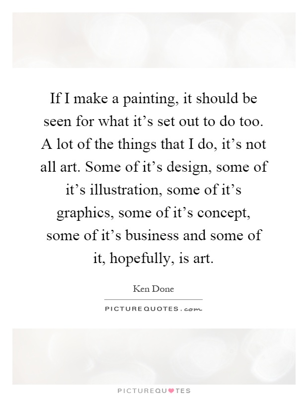 If I make a painting, it should be seen for what it's set out to do too. A lot of the things that I do, it's not all art. Some of it's design, some of it's illustration, some of it's graphics, some of it's concept, some of it's business and some of it, hopefully, is art Picture Quote #1