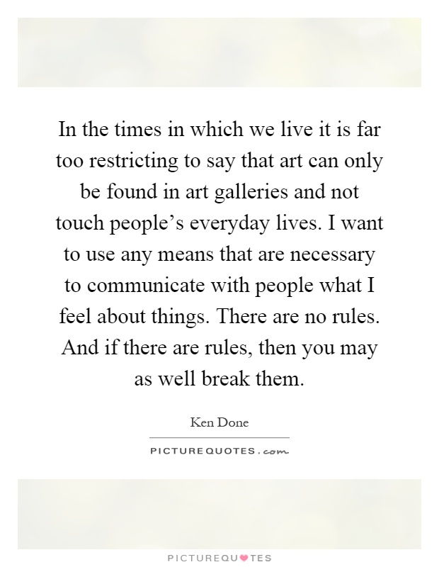 In the times in which we live it is far too restricting to say that art can only be found in art galleries and not touch people's everyday lives. I want to use any means that are necessary to communicate with people what I feel about things. There are no rules. And if there are rules, then you may as well break them Picture Quote #1