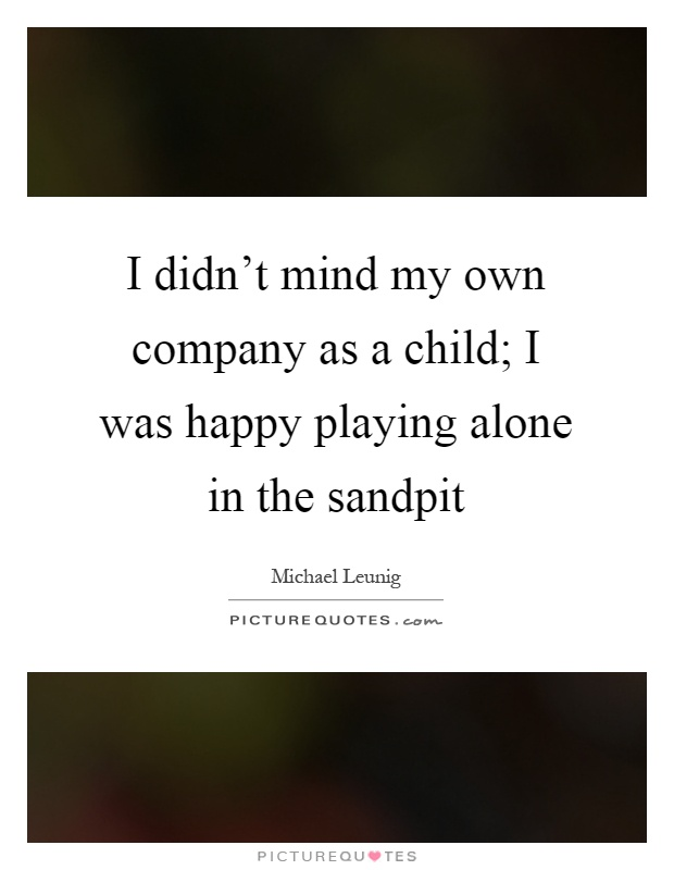 I didn't mind my own company as a child; I was happy playing alone in the sandpit Picture Quote #1