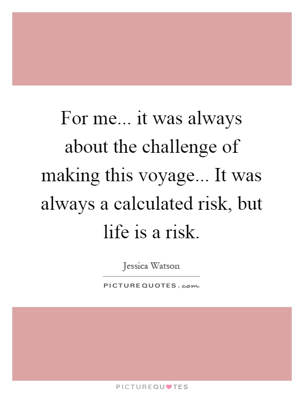For me... it was always about the challenge of making this voyage... It was always a calculated risk, but life is a risk Picture Quote #1