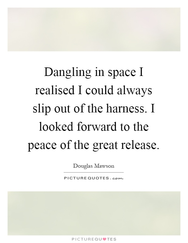 Dangling in space I realised I could always slip out of the harness. I looked forward to the peace of the great release Picture Quote #1