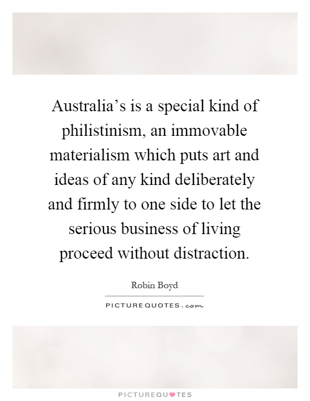 Australia's is a special kind of philistinism, an immovable materialism which puts art and ideas of any kind deliberately and firmly to one side to let the serious business of living proceed without distraction Picture Quote #1