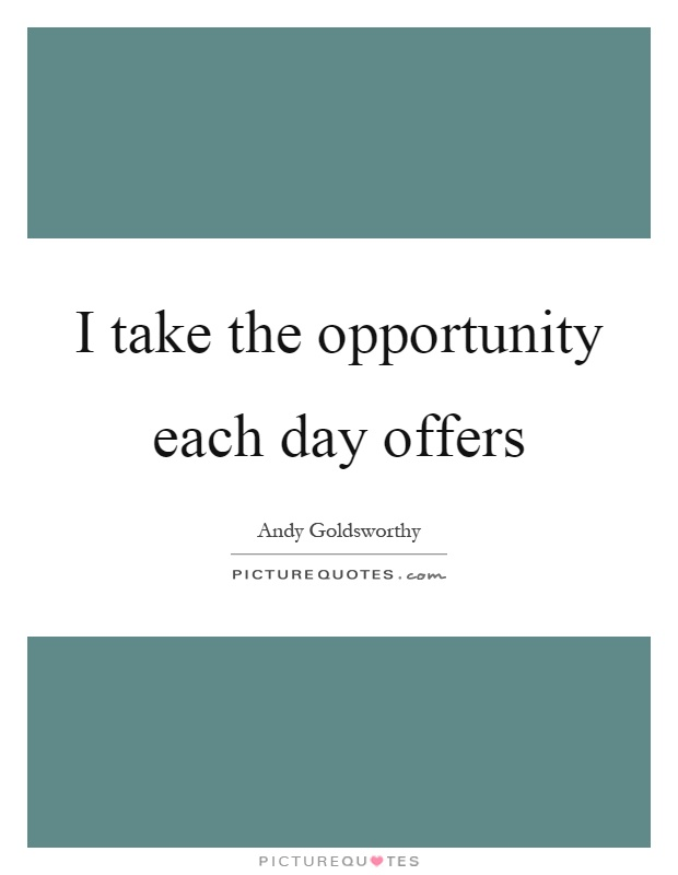 I take the opportunity each day offers Picture Quote #1