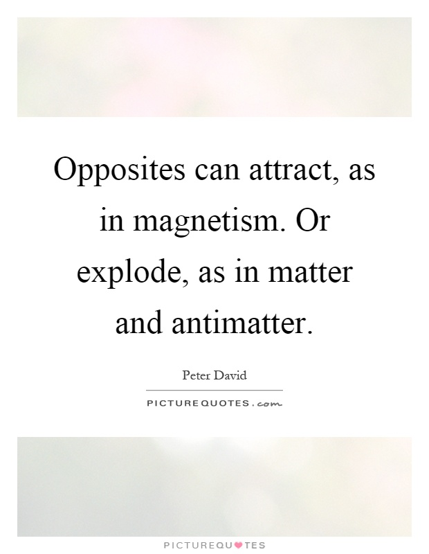 Opposites can attract, as in magnetism. Or explode, as in matter and antimatter Picture Quote #1