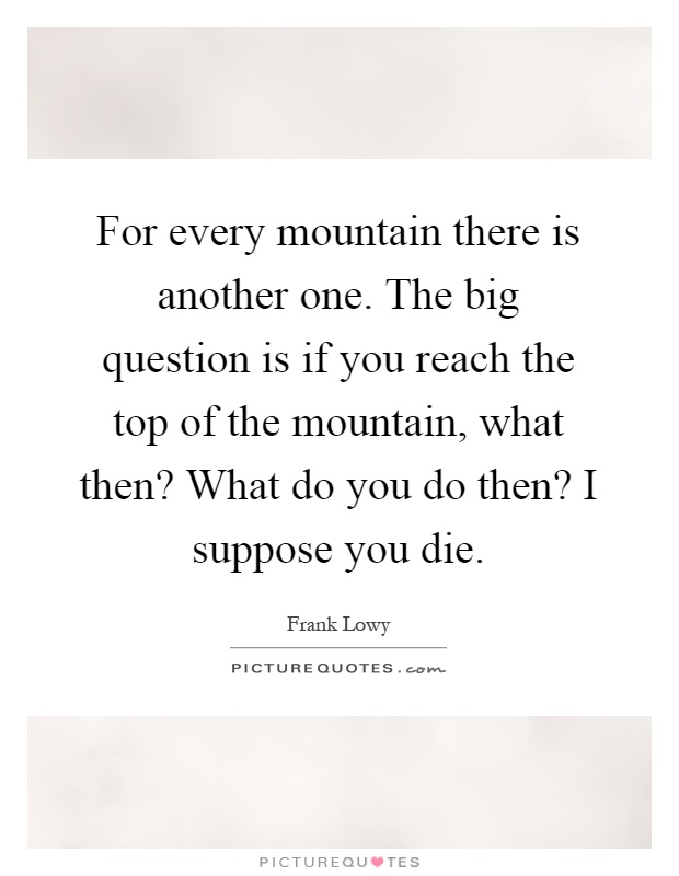 For every mountain there is another one. The big question is if you reach the top of the mountain, what then? What do you do then? I suppose you die Picture Quote #1