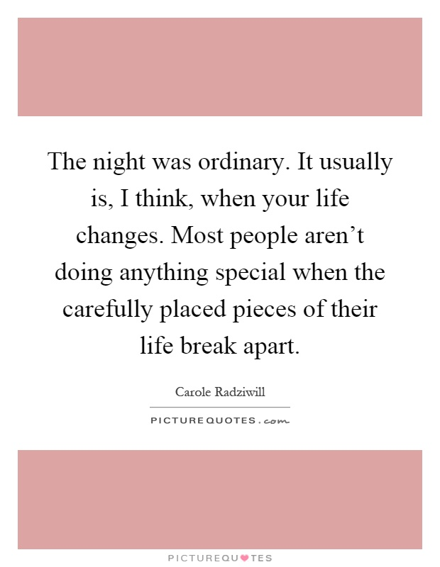 The night was ordinary. It usually is, I think, when your life changes. Most people aren't doing anything special when the carefully placed pieces of their life break apart Picture Quote #1