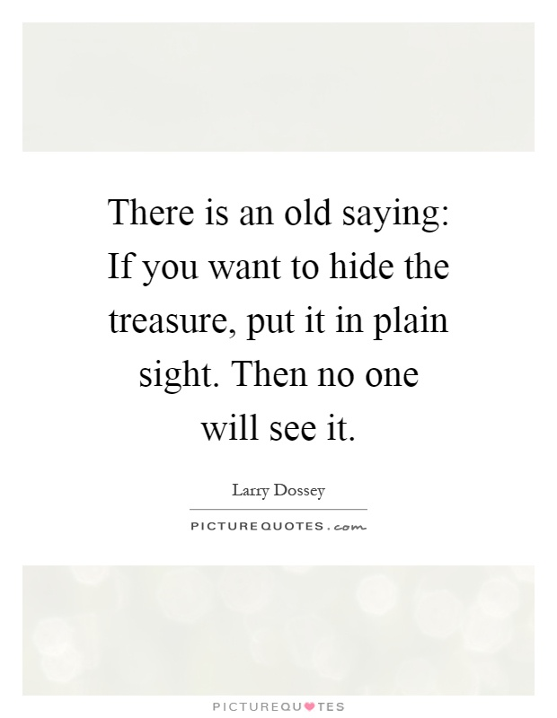 There is an old saying: If you want to hide the treasure, put it in plain sight. Then no one will see it Picture Quote #1