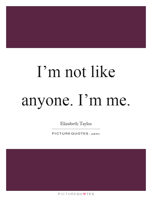 I'm not like anyone. I'm me Picture Quote #1