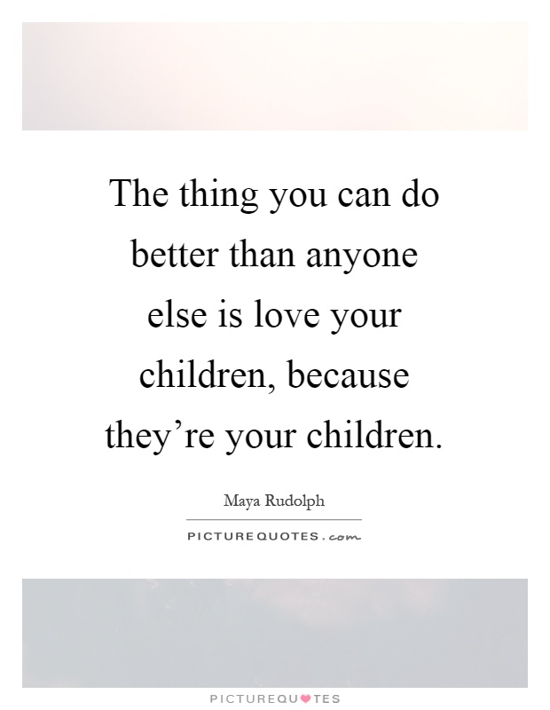The thing you can do better than anyone else is love your ...