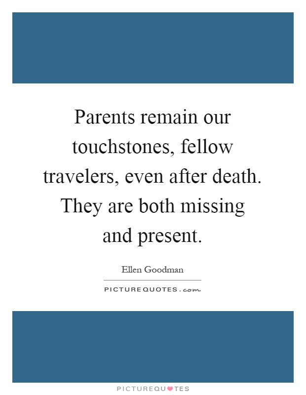 Parents remain our touchstones, fellow travelers, even after death. They are both missing and present Picture Quote #1