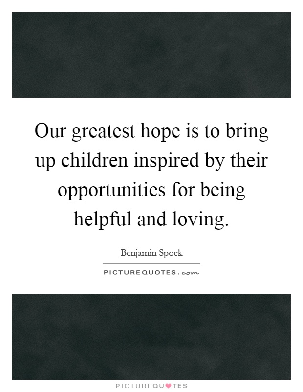 Our greatest hope is to bring up children inspired by their opportunities for being helpful and loving Picture Quote #1