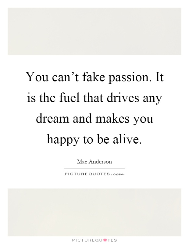 You can't fake passion. It is the fuel that drives any dream and makes you happy to be alive Picture Quote #1