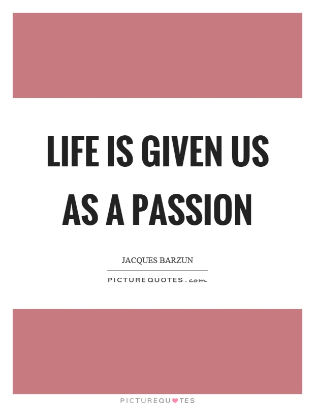 Life is given us as a passion Picture Quote #1